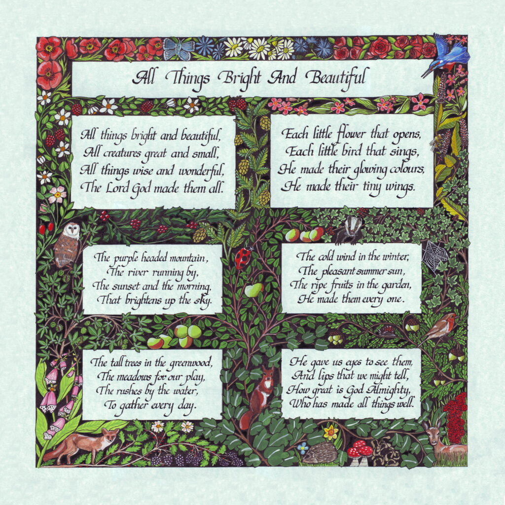 An illustrated version of this popular hymn.  It features illustrations of British Flora and Fauna which form a border and panels for the text. Produced on blue tinted parchment style cartridge paper with gouache and Chinese Ink.  Fine art prints of this poem are available in various sizes.